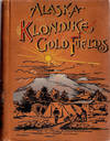 image of Alaska and the Klondike Gold Fields; A Full Account of the Discovery of Gold;  Enormous Deposits of the Precious Metal; Routes Traversed by Miners; How to Find Gold; Camp Life at Klondike | Practical Instructions for Fortune Seekers, Etc. Etc.  | Including a Graphic Description of the Gold Regions; Land of Wonders; Immense Mountains, Rivers and Plains; Native Inhabitants, Etc.