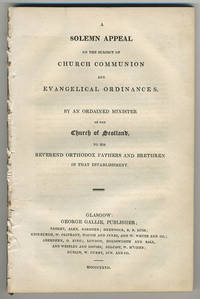 A solemn appeal on the subject of church communion and evangelical ordinances. By an ordained minister of the Church of Scotland, to his reverend orthodox fathers and brethren in that establishment.