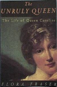 The Unruly Queen The Life of Queen Caroline