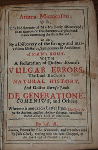 ARCANA MICROCOSMI ; Or, The hid secrets of Man's Body discovered; in an Anatomical Duel between Aristotle and Galen concerning the Parts thereof : As also by a Discovery of the strange and marvelous Diseases, Symptomes & Accidents of Man's Body. With a refutation of Doctor Brown's Vulgar Errors, the Lord Bacon's Natural History, and Doctor Harvey's Book de Generatione, Comenius, and others; Whereto is annexed a letter from Doctor Fr. to the Author, and his Answer thereto; touching Doctor Hervey's Book De Generatione