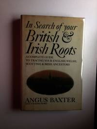 In Search Of Your British & Irish Roots A Complete Guide to Tracing Your English, Welsh, Scottish, & Irish Ancestors