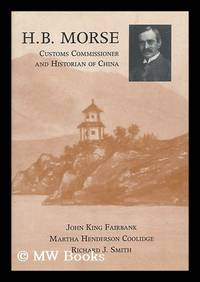H. B. Morse, Customs Commissioner and Historian of China / John King Fairbank, Martha Henderson...