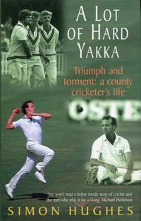 image of A Lot of Hard Yakka, Triumph and Torment: A County Cricketer's Life: Cricketing Life on the County Circuit