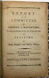 REPORT OF THE COMMITTEE OF COMMERCE AND MANUFACTURES, TO WHOM WAS REFERRED, ON THE 17TH OF DECEMBER LAST, THE PETITION OF HENRY STOUFFER, AND ANDREW WALLACE. 10TH FEBRUARY, 1800