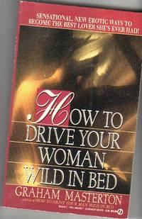 How to Drive Your Woman Wild in Bed:  Sensational, New Erotic Ways to Become the Best Lover She's Ever Had !