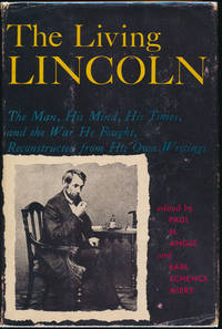 The Living Lincoln: The Man, His Mind, His Times, and the War He Fought, Reconstructed from His Own Writings