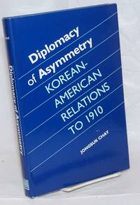 Diplomacy of Asymmetry: Korean-American Relations to 1910