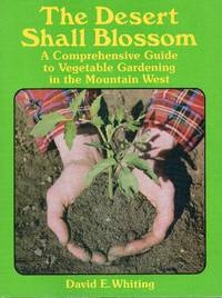 The Desert Shall Blossom: A Comprehensive Guide to Vegetable Gardening in the Mountain West