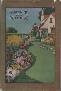 Gardening with peat moss;: A guide to easier methods in growing more beautiful flowers, shrubs and trees and making more permanent lawns