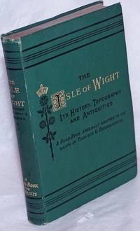 image of The Isle of Wight: Its history, topography, and antiquities.  With notes on principle seats, churches, manorial houses, legendary and poetical associations, geology, and picturesque localities.  Especially adapted to the wants of the tourist and excursionist.  New and revised edition.  With sixteen pages of sectional maps and plans, and large map of the island printed in colours; all from the maps of the ordnance survey