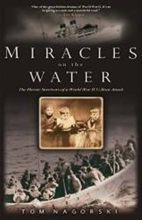 Miracles on the Water: The Heroic Survivors of a World War II U-Boat Attack by Tom Nagorski - 2007-09-06