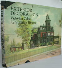 Exterior Decoration (Victorian Colors for Victorian Houses): A Treatise on the Artistic Use of Colors in the Ornamentation of Buildings, and a Series of Designs, Illustrating the Effects of Different Combinations of Colors in Connection with Various Style