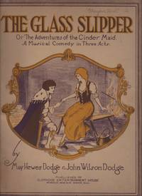 image of GLASS SLIPPER or the Adventures of the Cinder Maid. A Musical Comedy in Three Acts and The Glass Slipper, A Comic Opera, The.