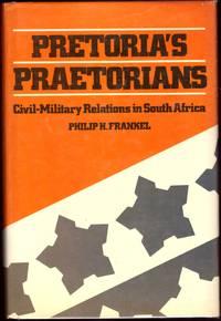 PRETORIA'S PRAETORIANS : Civil-Military Relations in South Africa.