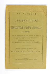 An Account of the Celebration of the Jubilee Year of South Australia (1886), with the Reminiscecnes [sic] of Early Settlers, the Names of the Pioneers who arrived in South Australia in the Year 1836, and Other Interesting Information connected with the Foundation of South Australia