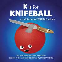 K is for Knifeball: An Alphabet of Terrible Advice by John, Jory