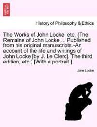 image of The Works of John Locke, etc. (The Remains of John Locke ... Published from his original manuscripts.-An account of the life and writings of John ... edition, etc.) [With a portrait.] Vol. I.