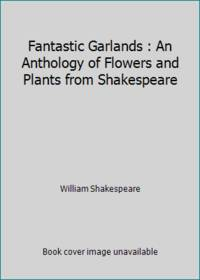 Fantastic Garlands : An Anthology of Flowers and Plants from Shakespeare