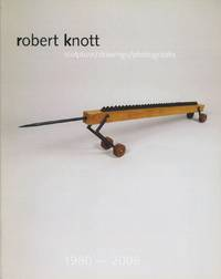 ROBERT KNOTT: SCULPTURE / DRAWINGS / PHOTOGRAPHS 1980 - 2008