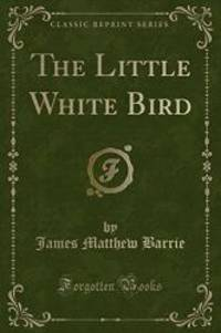 The Little White Bird: Or Adventures in Kensington Gardens (Classic Reprint) by J. M. Barrie - 2016-07-07
