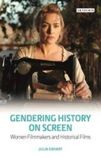 Gendering History on Screen: Women Filmmakers and Historical Films (Library of Gender and Popular...