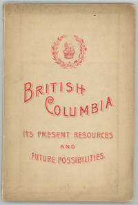 British Columbia, Its Present Resources and Future Possibilities.  A Brief Attempt to Demonstrate the Value of the Province.