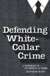 Defending White Collar Crime: A Portrait of Attorneys at Work (Yale Studies on White-Collar Crime...