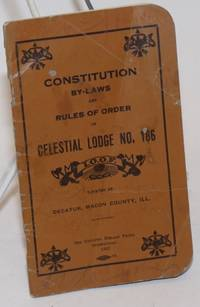 Constitution By-laws and Rules of Order of Celestial Lodge No. 186, I.O.O.F.; Located at Decatur, Macon County, Ill