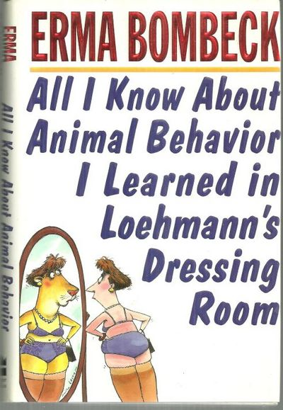 ALL I KNOW ABOUT ANIMAL BEHAVIOR I LEARNED IN LOEHMANN'S DRESSING ROOM, Bombeck, Erma