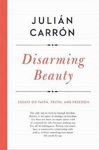 Disarming Beauty: Essays on Faith, Truth, and Freedom