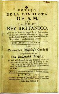 COTEJO DE LA CONDUCTA DE S.M. CON LA DE EL REY BRITANICO...HIS CATHOLICK MAJESTY'S CONDUCT COMPARED WITH THAT OF HIS BRITANNICK MAJESTY, AS WELL WITH REGARD, TO WHAT HAPPENED BEFORE THE CONVENTION OF THE 14TH OF JANUARY OF THIS YEAR 1739, AS TO WHAT HAS BEEN DONE SINCE; UNTILL THE PUBLICATION OF REPRISALS AND DECLARATION OF WAR. PRINTED BY AUTHORITY AT MADRID BY ANTONIO MARIN by Spain - 1739 - from David M. Lesser, Fine Antiquarian Books LLC (SKU: 36319)