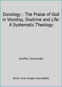 Doxology : The Praise of God in Worship, Doctrine and Life: A Systematic Theology