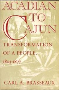 image of Acadian To Cajun: Transformation Of A People, 1803-1877