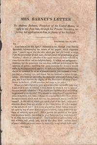 Mrs. Barney's Letter to Andrew Jackson, President of the United States, In Reply to One From Him, Through His Private Secretary, Rejecting Her Application to Him, In Favour of Her Husband