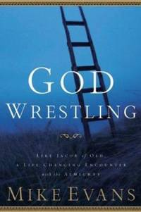 God Wrestling : Like Jacob of Old: A Life Changing Encounter with the Almighty