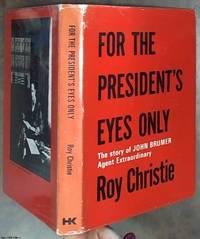 For the President's Eyes Only: The story of John Brumer Agent Extraordinary