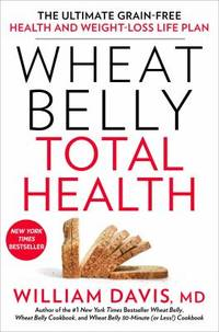 Wheat Belly Total Health : The Ultimate Grain-Free Health and Weight Loss Life Plan
