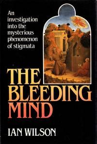 The Bleeding Mind An investigation into the mysterious phenomenon of stigmata
