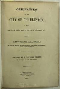 ORDINANCES OF THE CITY OF CHARLESTON, FROM THE 19TH OF AUGUST, 1844, TO THE 14TH OF SEPTEMBER, 1854; AND THE ACTS OF THE GENERAL ASSEMBLY RELATING TO THE CITY OF CHARLESTON, DURING THE SAME INTERVAL. COMPILED BY H. PINCKNEY WALKER, BY DIRECTION OF THE CITY COUNCIL