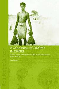 A Colonial Economy in Crisis: Burma's Rice Cultivators and the World Depression of the 1930s