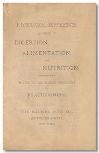 PHYSIOLOGICAL EXPERIMENTS, AS APPLIED TO DIGESTION, ALIMENTATION, AND NUTRITION. TOGETHER WITH MATTER OF THE HIGHEST IMPORTANCE TO PRACTITIONERS