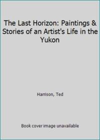 The Last Horizon: Paintings & Stories of an Artist's Life in the Yukon