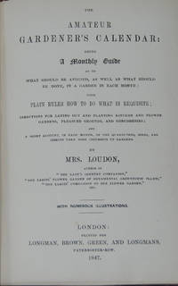 THE AMATEUR GARDENER'S CALENDAR; Being a Monthly Guide As to What Should Be Avoided, As Well As What Should Be Done, in a Garden in Each Month: with plain rules how to do what is requisite: directions for laying out and planting kitchen and flower gardens, pleasure grounds, and shrubberies; and a short account, in each month, of the quadrupedes, birds, and insects then most injurious to gardens