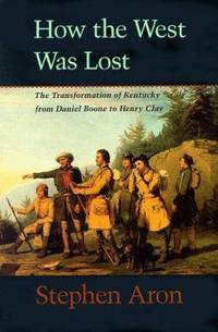 How the West Was Lost : The Transformation of Kentucky from Daniel Boone to Henry Clay