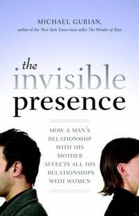 image of The Invisible Presence : How a Man's Relationship with His Mother Affects All His Relationships with Women