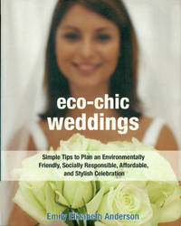 ECO-CHIC WEDDINGS : Simple Tips to Plan an Earth-Friendly, Socially Responsible, Affordable Green Wedding