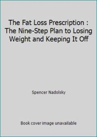 The Fat Loss Prescription : The Nine-Step Plan to Losing Weight and Keeping It Off