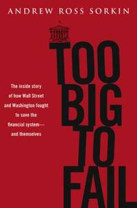 Too Big to Fail : The Inside Story of How Wall Street and Washington Fought to Save the Financial...