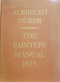 The Painter's Manual:  A Manual of Measurement of Lines, Areas, and Solids  by Means of Compass and Ruler Assembled by Albrecht Durer for the Use of  all Lovers of Art with Appropriate Illustrations Arranged to be Printed in  the Year MDXXV