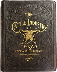 HISTORICAL AND BIOGRAPHICAL RECORD OF THE CATTLE INDUSTRY AND THE CATTLEMEN OF TEXAS AND ADJACENT TERRITORY